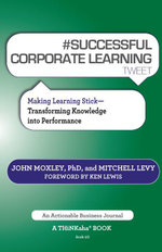 #Successful Corporate Learning Tweet Book10 : Making Learning Stick: Transforming Knowledge Into Performance - John Moxley