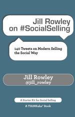 Jill Rowley on #SocialSelling : 140 Tweets on Modern Selling the Social Way - Jill Rowley