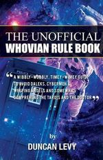 The Unofficial Whovian Rule Book : A Wibbly-Wobbly, Timey-Wimey Guide to Avoid Daleks, Cybermen, & Weeping Angels and Somewhat Comprehend the Tardis and the Doctor - Duncan Levy