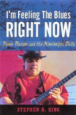I'm Feeling the Blues Right Now : Blues Tourism and the Mississippi Delta - Stephen A. King