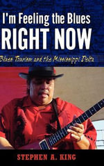 I'm Feeling the Blues Right Now : Blues Tourism in the Mississippi Delta - Stephen A. King