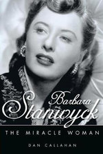 Barbara Stanwyck : The Miracle Woman - Dan Callahan