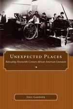 Unexpected Places : Margaret Walker Alexander Series in African American Studies - Eric Gardner