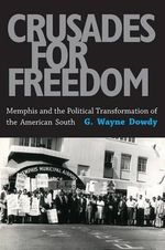 Crusades for Freedom : Memphis and the Political Transformation of the American South - G Wayne Dowdy
