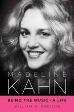 Madeline Kahn : Being the Music, a Life - William V Madison