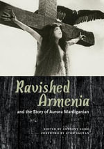 Ravished Armenia : And the Story of Aurora Mardiganian - Anthony Slide