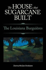The House That Sugarcane Built : The Louisiana Burguieres - Donna McGee Onebane
