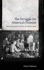 The Struggle for America's Promise : Equal Opportunity at the Dawn of Corporate Capital - Claire Goldstene