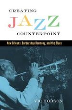 Creating Jazz Counterpoint : New Orleans, Barbershop Harmony, and the Blues - Vic Hobson