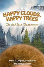 Happy Clouds, Happy Trees : The Bob Ross Phenomenon - Kristin G Congdon