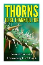 Thorns to Be Thankful for : Personal Stories of Overcoming Hard Times - Rachel J Rofe