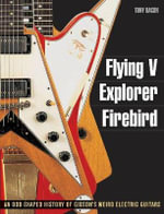 Flying V, Explorer, Firebird : An Odd-Shaped History of Gibson's Weird Electric Guitars - Tony Bacon