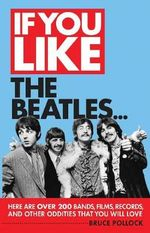 If You Like The Beatles... : Here are Over 200 Bands, Films, Records and Other Oddities That You Will Love - Bruce Pollock