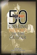 50 Unsung Heroes of the Guitar : Guitar Player Presents