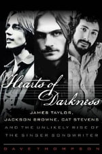 Hearts of Darkness : James Taylor, Jackson Browne, Cat Stevens, and the Unlikely Rise of the Singer-Songwriter - Dave Thompson