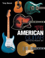 History of the American Guitar : 1833 to the Present Day - Tony Bacon
