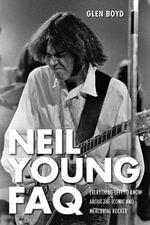 Neil Young FAQ : Everything Left to Know About the Iconic and Mercurial Rocker - Glen Boyd