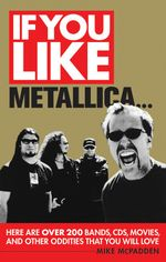 If You Like Metallica ... : Here are Over 200 Bands, CDs, Movies, and Other Oddities That You Will Love - Mike McPadden