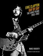 Eric Clapton - Day by Day: Volume 1 : The Early Years 1963-1982 - Marc Roberty