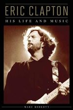 Eric Clapton : His Life and Music - Marc Roberty