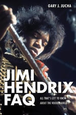 Jimi Hendrix FAQ : All That's Left to Know About the Voodoo Child - Gary Jucha