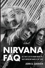 Luerssen John D Nirvana FAQ All Thats Left to Know Bam Book : All That's Left to Know About the Most Important Band of the 1990s - John D. Luerssen