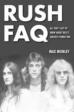 Rush FAQ : All That's Left to Know About Rock's Greatest Power Trio - Max Mobley