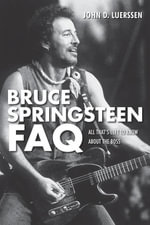 Bruce Springsteen FAQ : All That's Left to Know About the Boss - John D. Luerssen