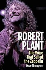 Robert Plant : The Voice That Sailed the Zeppelin - Dave Thompson