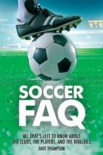 Soccer FAQ : All That's Left to Know about the Clubs, the Players, and the Rivalries - Dave Thompson