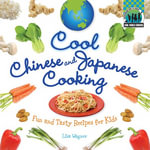 Cool Chinese & Japanese Cooking : Fun and Tasty Recipes for Kids - Lisa Wagner