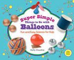 Super Simple Things to Do with Balloons : Fun and Easy Science for Kids - Kelly Doudna