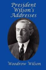 President Wilson's Addresses - Woodrow Wilson
