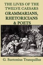 The Lives of the Twelve Caesars -Grammarians, Rhetoricians and Poets- - G Suetonius Tranquillus