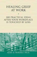 Healing Grief at Work : 100 Practical Ideas After Your Workplace Is Touched by Loss - Alan D. Wolfelt