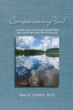 Companioning You! : A Soulful Guide to Caring for Yourself While You Care for the Dying & the Bereaved - Alan D. Wolfelt