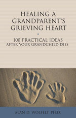 Healing a Grandparent's Grieving Heart : 100 Practical Ideas After Your Grandchild Dies - Alan D. Wolfelt