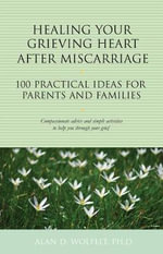 Healing Your Grieving Heart After Miscarriage : 100 Practical Ideas for Parents and Families - Dr Alan D Wolfelt