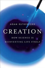 Creation : How Science Is Reinventing Life Itself - Adam Rutherford