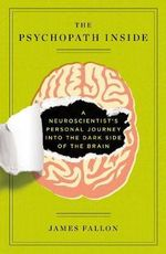 The Psychopath Inside : A Neuroscientist's Personal Journey into the Dark Side of the Brain - James H. Fallon