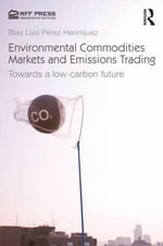 Environmental Commodities Markets and Emissions Trading : Towards a Low Carbon Future - Blas Luis Perez Henriquez