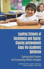 Leading Schools of Excellence and Equity : Closing Achievement Gaps Via Academic Optimism: Exploring Best Practices and Documenting Effective Strategies - Kathleen M. Brown