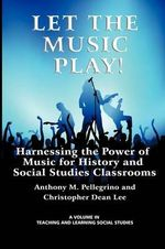 Let the Music Play! : Harnessing the Power of Music for History and Social Studies Classrooms - Anthony M. Pellegrino