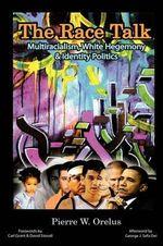 The Race Talk : Multiracialism, White Hegemony, and Identity Politics - Pierre W. Orelus