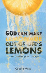 God Can Make Lemonade Out of Life's Lemons : From Challenge to Triumph - Cecelia Miles