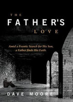 The Father's Love : Amid a Frantic Search for His Son, a Father Finds His Faith - Dr Dave Moore