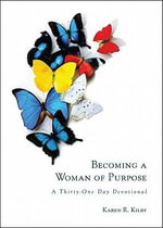 Becoming a Woman of Purpose : A Thirty-One Day Devotional - Karen R Kilby