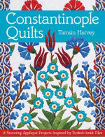 Constantinople Quilts : 8 Stunning Applique Projects Inspired by Turkish Iznik Tiles - Tasmin Harvey
