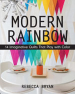 Modern Rainbow : 14 Imaginative Quilts That Play with Color - Rebecca Bryan