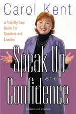 Speak Up with Confidence : A Step-By-Step Guide for Speakers and Leaders - Carol Kent